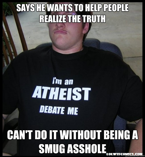 says he wants to help people realize the truth Can't do it without being a smug asshole - says he wants to help people realize the truth Can't do it without being a smug asshole  Scumbag Atheist