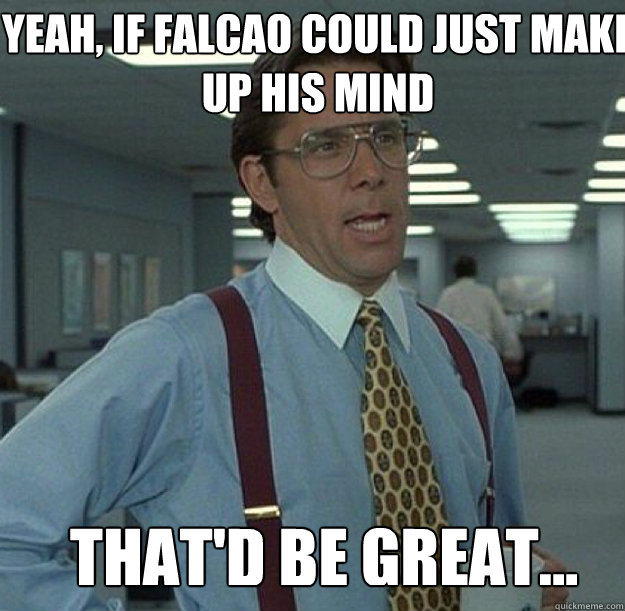YEAH, IF FALCAO COULD JUST MAKE UP HIS MIND THAT'D BE GREAT... - YEAH, IF FALCAO COULD JUST MAKE UP HIS MIND THAT'D BE GREAT...  thatd be great