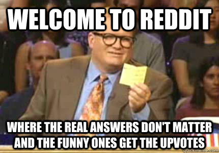 WELCOME TO REDDIT Where The Real Answers Don't Matter And the funny ones get the upvotes - WELCOME TO REDDIT Where The Real Answers Don't Matter And the funny ones get the upvotes  Whose Line