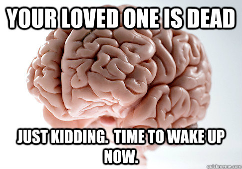 your loved one is dead Just kidding.  Time to wake up now. - your loved one is dead Just kidding.  Time to wake up now.  Scumbag Brain