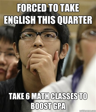 Forced to take english this quarter Take 6 math classes to boost gpa  Asian College Freshman
