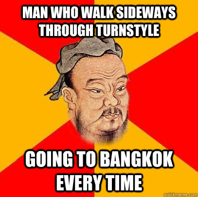 Man who walk sideways through turnstyle going to Bangkok every time  Confucius says