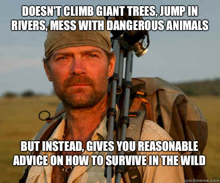 Doesn't climb giant trees, jump in rivers, mess with dangerous animals But instead, gives you reasonable advice on how to survive in the wild