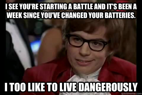 I see you're starting a battle and it's been a week since you've changed your batteries. i too like to live dangerously - I see you're starting a battle and it's been a week since you've changed your batteries. i too like to live dangerously  Dangerously - Austin Powers