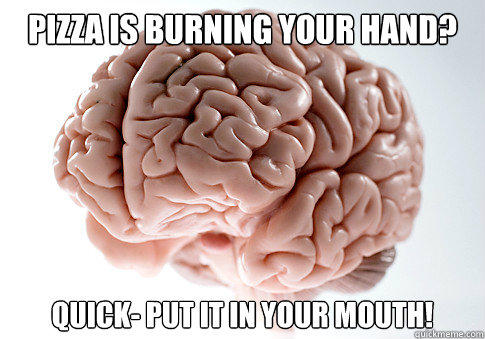 PIZZA IS BURNING YOUR HAND? QUICK- PUT IT IN YOUR MOUTH! - PIZZA IS BURNING YOUR HAND? QUICK- PUT IT IN YOUR MOUTH!  Scumbag Brain