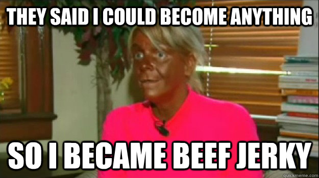 They said i could become anything so i became beef jerky - They said i could become anything so i became beef jerky  Excessive Tanning Mom
