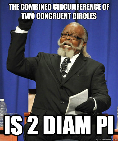 The combined circumference of two congruent circles is 2 diam pi - The combined circumference of two congruent circles is 2 diam pi  The Rent Is Too Damn High