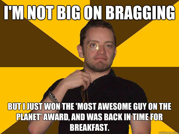 I'm not big on bragging but I just won the 'most awesome guy on the planet' award, and was back in time for breakfast. - I'm not big on bragging but I just won the 'most awesome guy on the planet' award, and was back in time for breakfast.  Bragging Steve