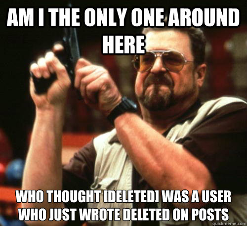 Am i the only one around here Who thought [deleted] was a user who just wrote deleted on posts - Am i the only one around here Who thought [deleted] was a user who just wrote deleted on posts  Misc