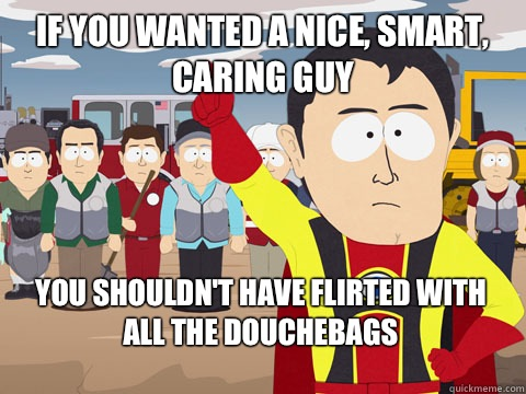 if you wanted a nice, smart, caring guy you shouldn't have flirted with all the douchebags - if you wanted a nice, smart, caring guy you shouldn't have flirted with all the douchebags  Captain Hindsight
