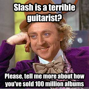 Slash is a terrible guitarist? Please, tell me more about how you've sold 100 million albums  Condescending Wonka