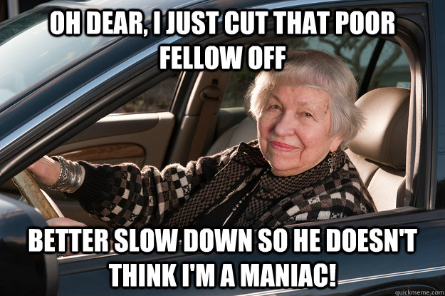 Oh dear, I just cut that poor fellow off Better slow down so he doesn't think I'm a maniac! - Oh dear, I just cut that poor fellow off Better slow down so he doesn't think I'm a maniac!  Old Driver