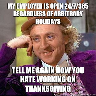 My employer is open 24/7/365 regardless of arbitrary holidays Tell me again how you hate working on Thanksgiving  - My employer is open 24/7/365 regardless of arbitrary holidays Tell me again how you hate working on Thanksgiving   Condescending Wonka