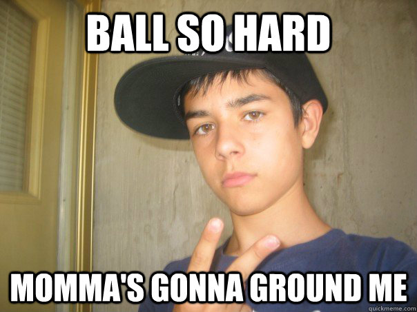 ball so hard momma's gonna ground me - ball so hard momma's gonna ground me  Peruvian Gangster