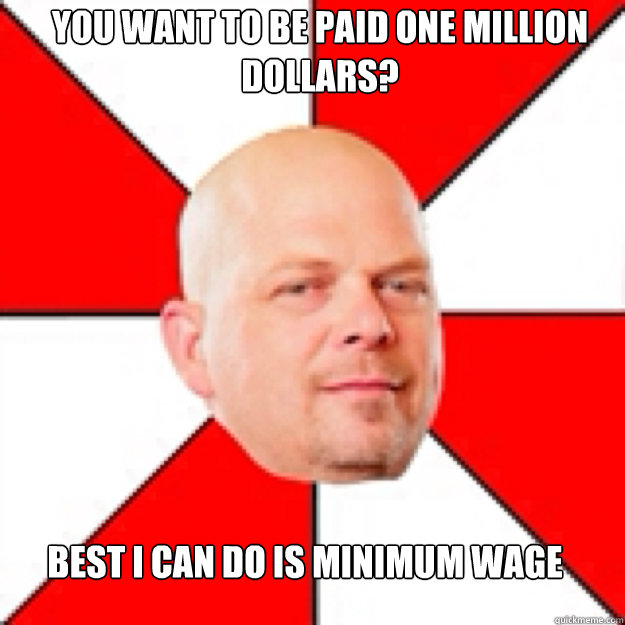 You want to be paid one million dollars? best i can do is minimum wage