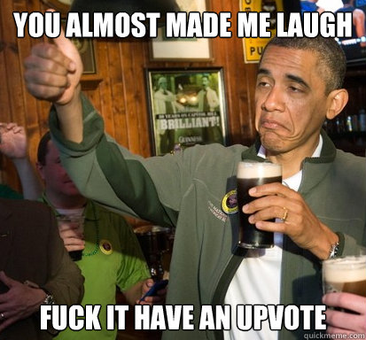 you almost made me laugh fuck it have an upvote - you almost made me laugh fuck it have an upvote  Upvote Obama