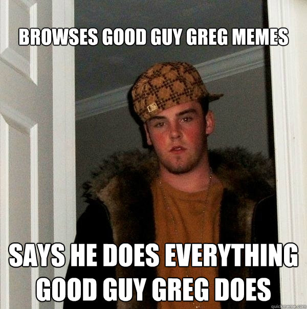 Browses good guy Greg memes SAYS HE DOES EVERYTHING GOOD GUY GREG DOES - Browses good guy Greg memes SAYS HE DOES EVERYTHING GOOD GUY GREG DOES  Scumbag Steve
