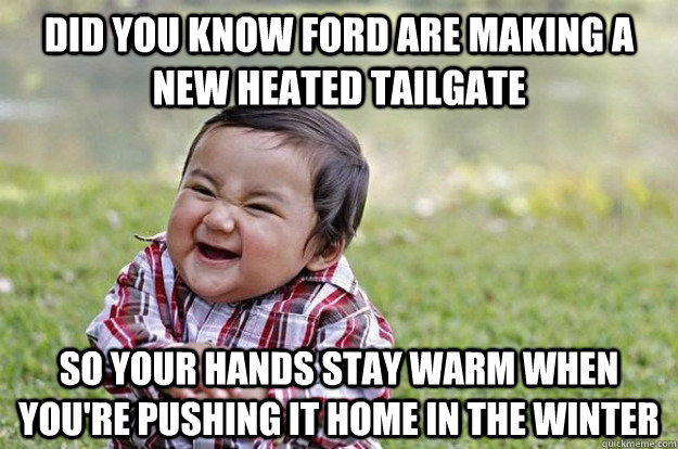 Did you know ford are making a new heated tailgate So your hands stay warm when you're pushing it home in the winter