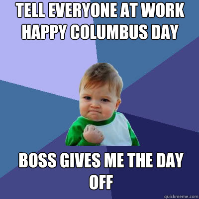 Tell everyone at work Happy Columbus Day Boss gives me the day off - Tell everyone at work Happy Columbus Day Boss gives me the day off  Success Baby