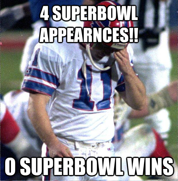 4 SUPERBOWL APPEARNCES!! 0 SUPERBOWL WINS  Buffalo Bills Fail