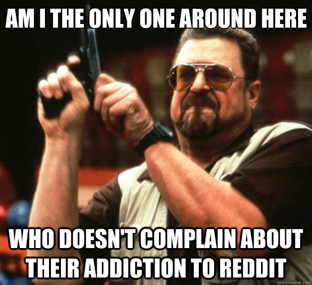 Am I the only one around here who doesn't complain about their addiction to reddit - Am I the only one around here who doesn't complain about their addiction to reddit  Big Lebowski