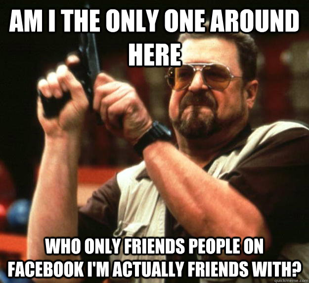 am I the only one around here Who only friends people on Facebook I'm actually friends with? - am I the only one around here Who only friends people on Facebook I'm actually friends with?  Angry Walter