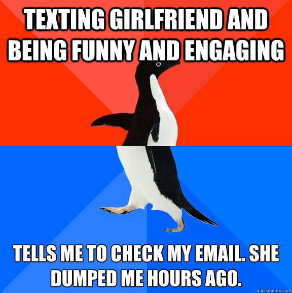 Texting girlfriend and being funny and engaging Tells me to check my email. She dumped me hours ago.  - Texting girlfriend and being funny and engaging Tells me to check my email. She dumped me hours ago.   Socially Awesome Awkward Penguin