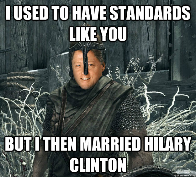 I used to have standards like you but I then married Hilary clinton