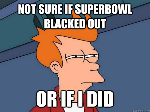not sure if superbowl blacked out or if i did - not sure if superbowl blacked out or if i did  Futurama Fry