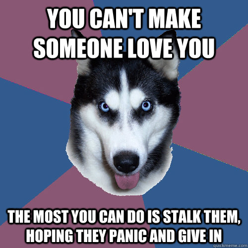 you can't make someone love you the most you can do is stalk them, hoping they panic and give in   Creeper Canine