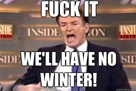 fuck it We'll have no winter! - fuck it We'll have no winter!  Fuck It Bill OReilly
