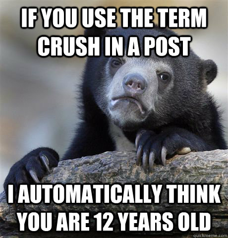If you use the term crush in a post I automatically think you are 12 years old - If you use the term crush in a post I automatically think you are 12 years old  Confession Bear
