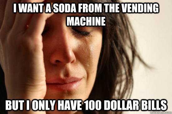 i want a soda from the vending machine but i only have 100 dollar bills - i want a soda from the vending machine but i only have 100 dollar bills  First World Problems