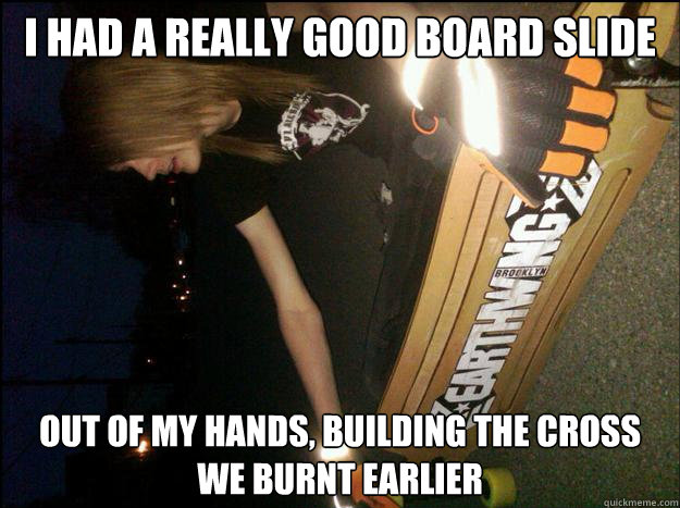 I had a really good board slide out of my hands, building the cross we burnt earlier