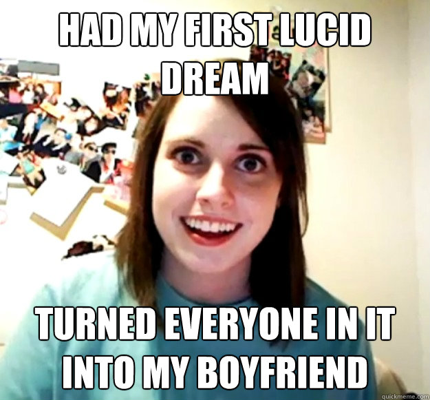 Had my first lucid dream turned everyone in it into my boyfriend - Had my first lucid dream turned everyone in it into my boyfriend  Overly Attached Girlfriend