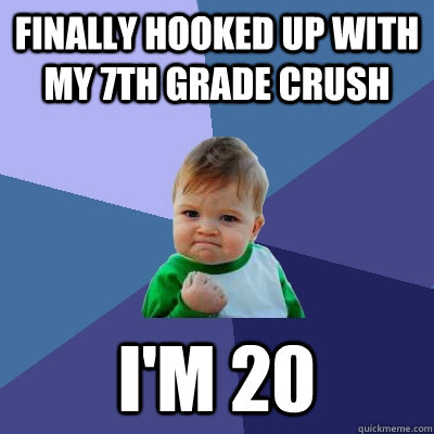 Finally hooked up with my 7th grade crush i'm 20 - Finally hooked up with my 7th grade crush i'm 20  Success Kid