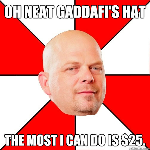 Oh neat Gaddafi's hat The most I can do is $25. - Oh neat Gaddafi's hat The most I can do is $25.  Pawn Star