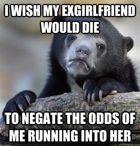 I wish my exgirlfriend would die To negate the odds of me running into her - I wish my exgirlfriend would die To negate the odds of me running into her  Confession Bear