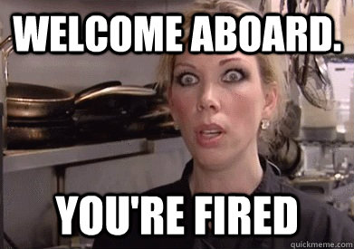 WELCOME ABOARD. YOU'RE FIRED