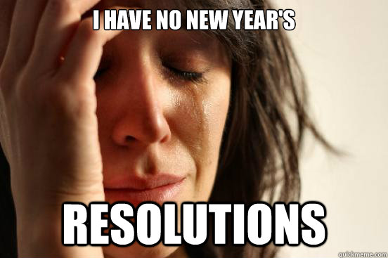 i have no new year's resolutions - i have no new year's resolutions  First World Problems