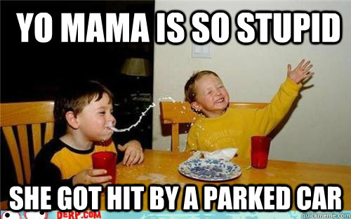 yo mama is so stupid she got hit by a parked car -  yo mama is so stupid she got hit by a parked car  yo mama is so fat