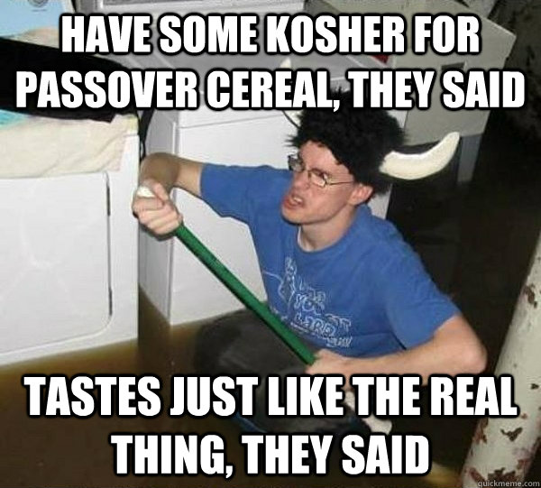 Have some kosher for Passover cereal, they said Tastes just like the real thing, they said - Have some kosher for Passover cereal, they said Tastes just like the real thing, they said  They said