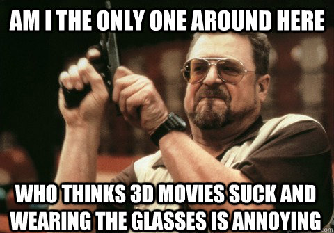 Am I the only one around here who thinks 3D movies suck and wearing the glasses is annoying - Am I the only one around here who thinks 3D movies suck and wearing the glasses is annoying  Am I the only one