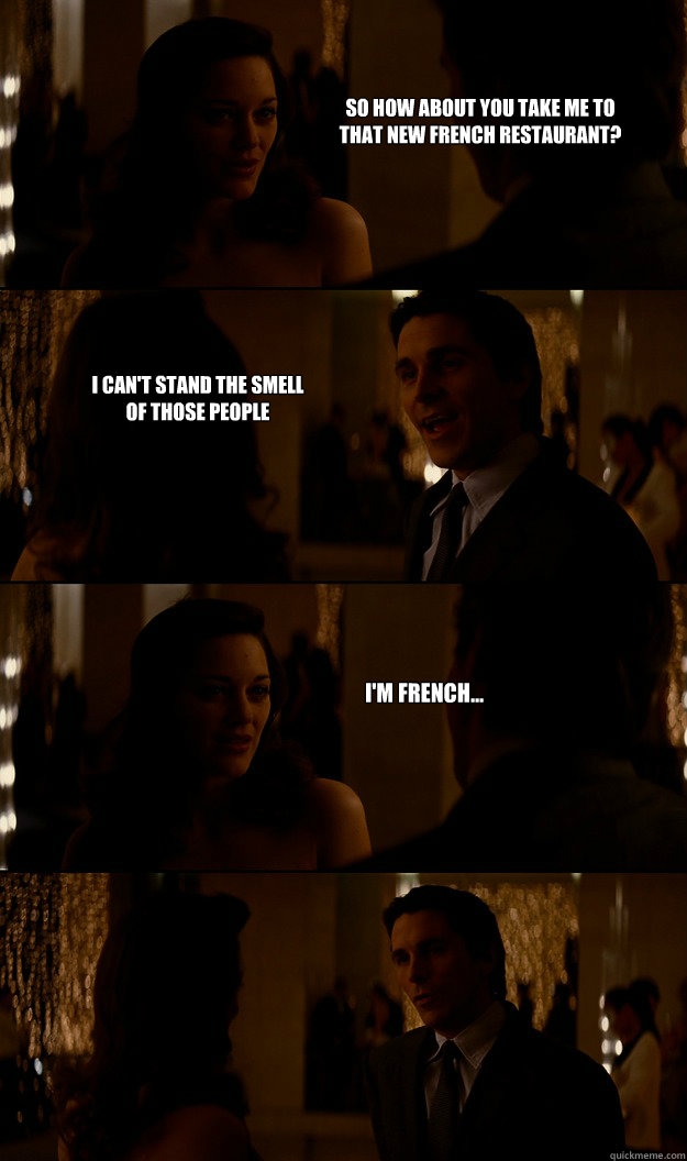So how about you take me to that new French restaurant? I can't stand the smell of those people I'm French... - So how about you take me to that new French restaurant? I can't stand the smell of those people I'm French...  Oh Bruce