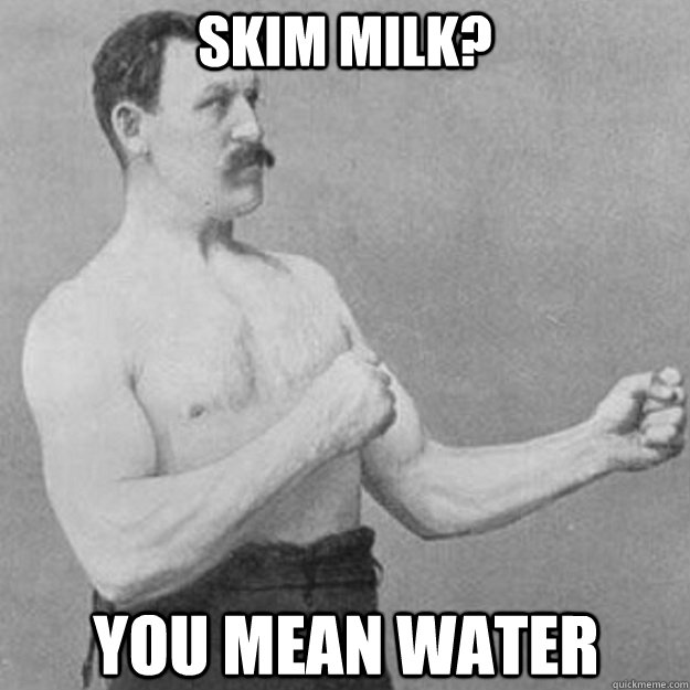 skim milk? you mean water - skim milk? you mean water  overly manly man