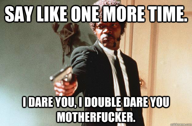 Say like one more time. I dare you, I double dare you motherfucker. - Say like one more time. I dare you, I double dare you motherfucker.  pulp fiction