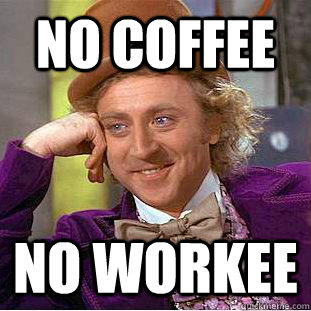 No Coffee No Workee Meme