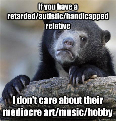 If you have a retarded/autistic/handicapped relative I don't care about their mediocre art/music/hobby - If you have a retarded/autistic/handicapped relative I don't care about their mediocre art/music/hobby  Confession Bear