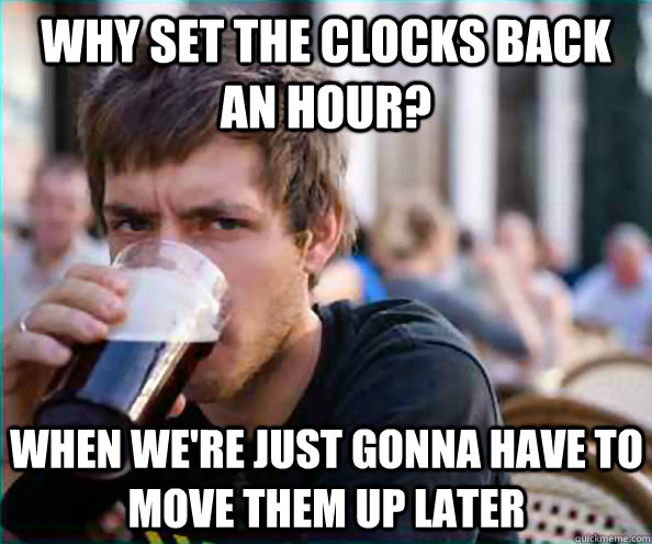 Why set the clocks back an hour? when we're just gonna have to move them up later - Why set the clocks back an hour? when we're just gonna have to move them up later  Lazy College Senior