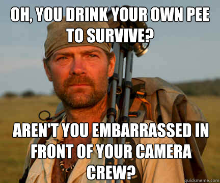 Oh, you drink your own pee to survive? Aren't you embarrassed in front of your camera crew?